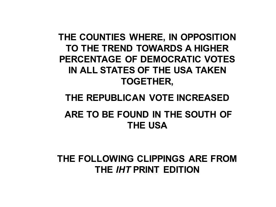 THE COUNTIES WHERE, IN OPPOSITION TO THE TREND TOWARDS A HIGHER PERCENTAGE OF DEMOCRATIC VOTES IN ALL STATES OF THE USA TAKEN TOGETHER, THE REPUBLICAN VOTE INCREASED ARE TO BE FOUND IN THE SOUTH OF THE USA THE FOLLOWING CLIPPINGS ARE FROM THE IHT PRINT EDITION