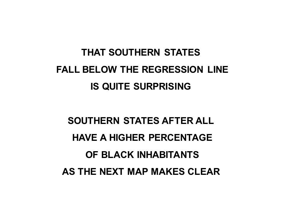 THAT SOUTHERN STATES FALL BELOW THE REGRESSION LINE IS QUITE SURPRISING SOUTHERN STATES AFTER ALL HAVE A HIGHER PERCENTAGE OF BLACK INHABITANTS AS THE