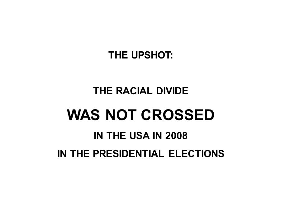 THE UPSHOT: THE RACIAL DIVIDE WAS NOT CROSSED IN THE USA IN 2008 IN THE PRESIDENTIAL ELECTIONS