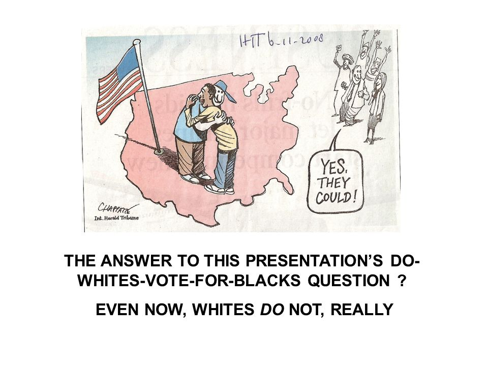 THE ANSWER TO THIS PRESENTATION'S DO- WHITES-VOTE-FOR-BLACKS QUESTION .