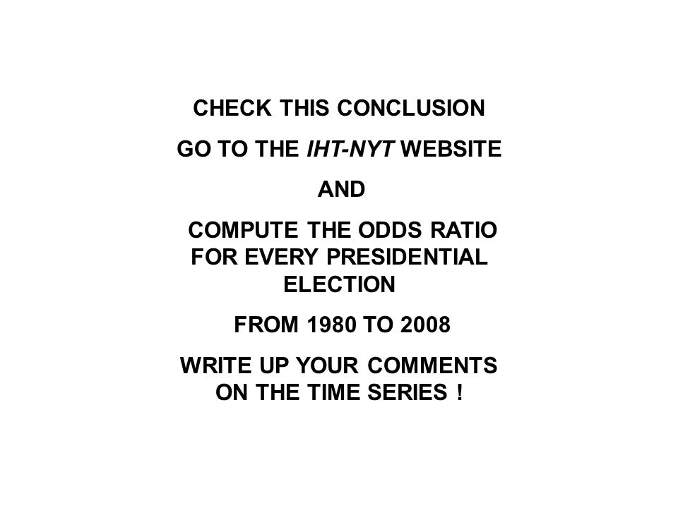 CHECK THIS CONCLUSION GO TO THE IHT-NYT WEBSITE AND COMPUTE THE ODDS RATIO FOR EVERY PRESIDENTIAL ELECTION FROM 1980 TO 2008 WRITE UP YOUR COMMENTS ON