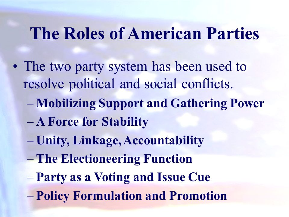 The Roles of American Parties The two party system has been used to resolve political and social conflicts. –Mobilizing Support and Gathering Power –A