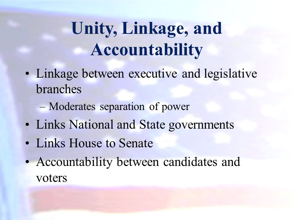 Unity, Linkage, and Accountability Linkage between executive and legislative branches –Moderates separation of power Links National and State governme
