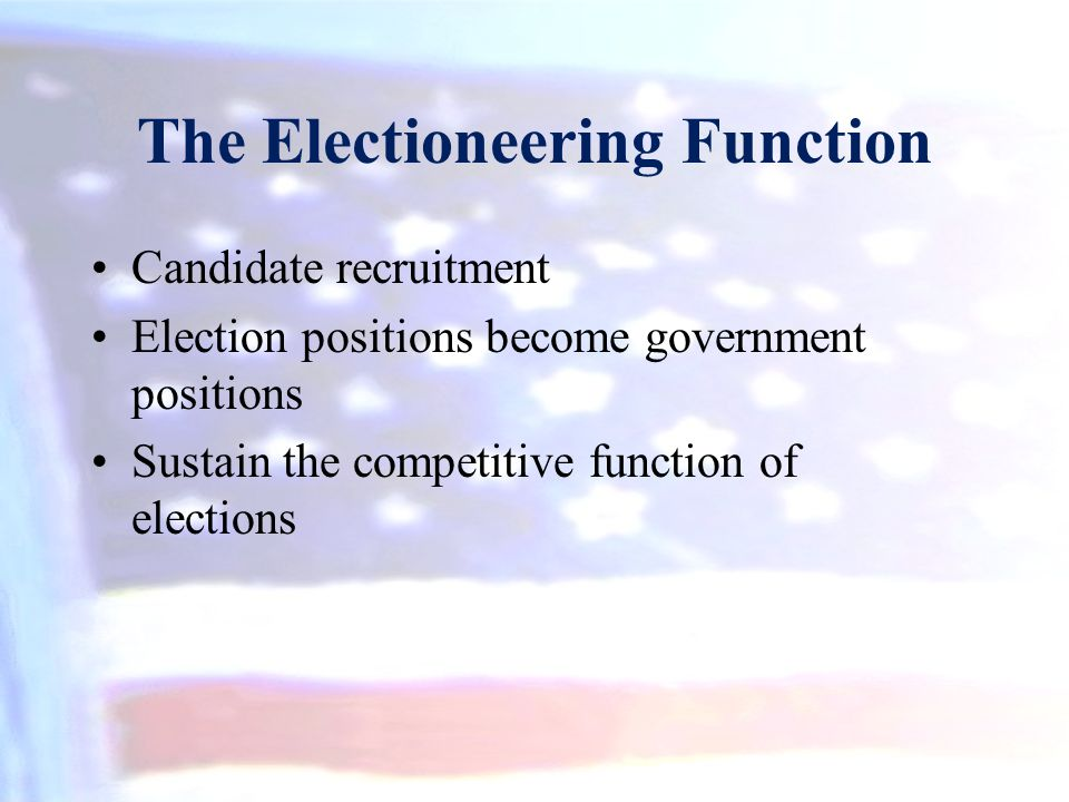 The Electioneering Function Candidate recruitment Election positions become government positions Sustain the competitive function of elections