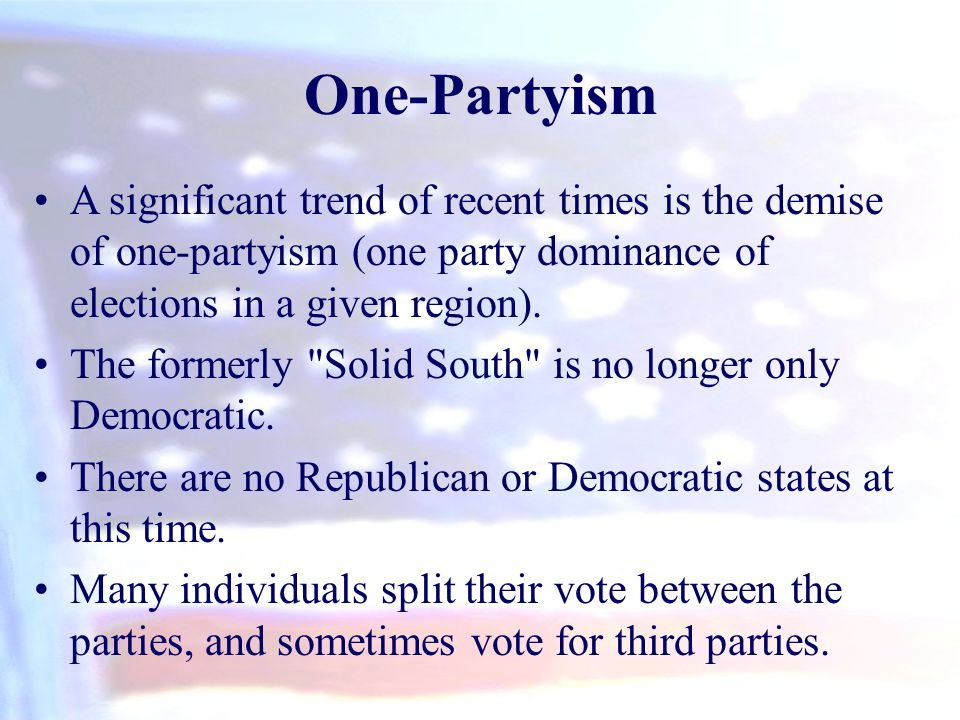 One-Partyism A significant trend of recent times is the demise of one-partyism (one party dominance of elections in a given region). The formerly