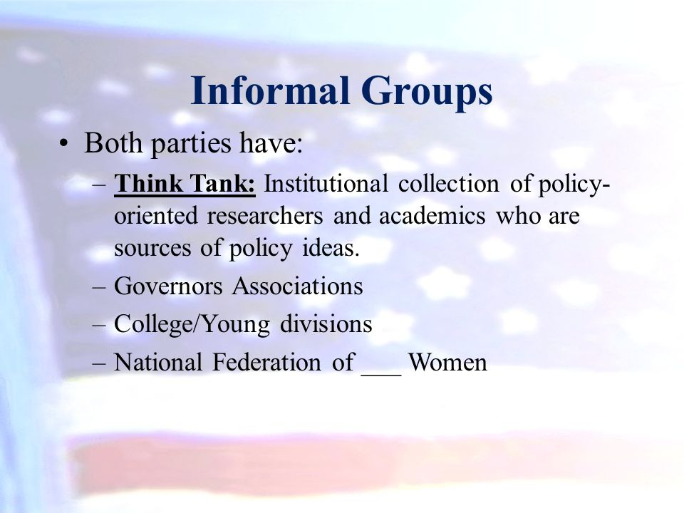 Informal Groups Both parties have: –Think Tank: Institutional collection of policy- oriented researchers and academics who are sources of policy ideas