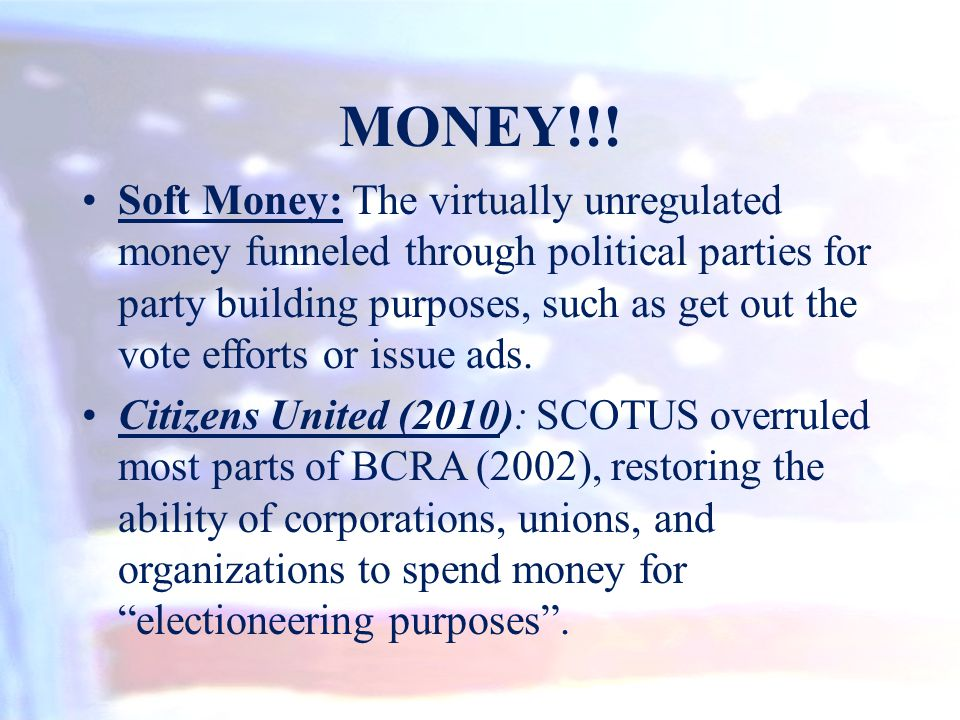 MONEY!!! Soft Money: The virtually unregulated money funneled through political parties for party building purposes, such as get out the vote efforts