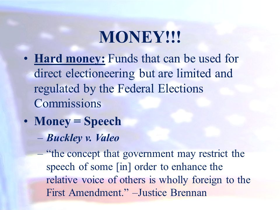 MONEY!!! Hard money: Funds that can be used for direct electioneering but are limited and regulated by the Federal Elections Commissions Money = Speec