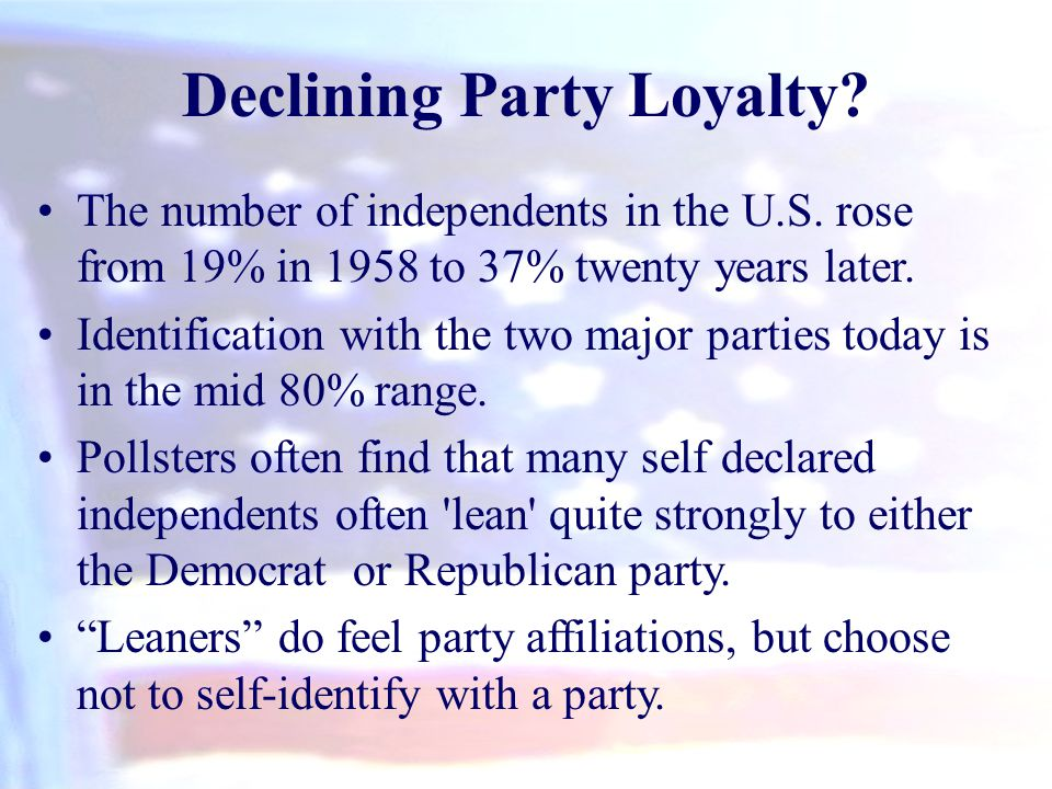 Declining Party Loyalty? The number of independents in the U.S. rose from 19% in 1958 to 37% twenty years later. Identification with the two major par