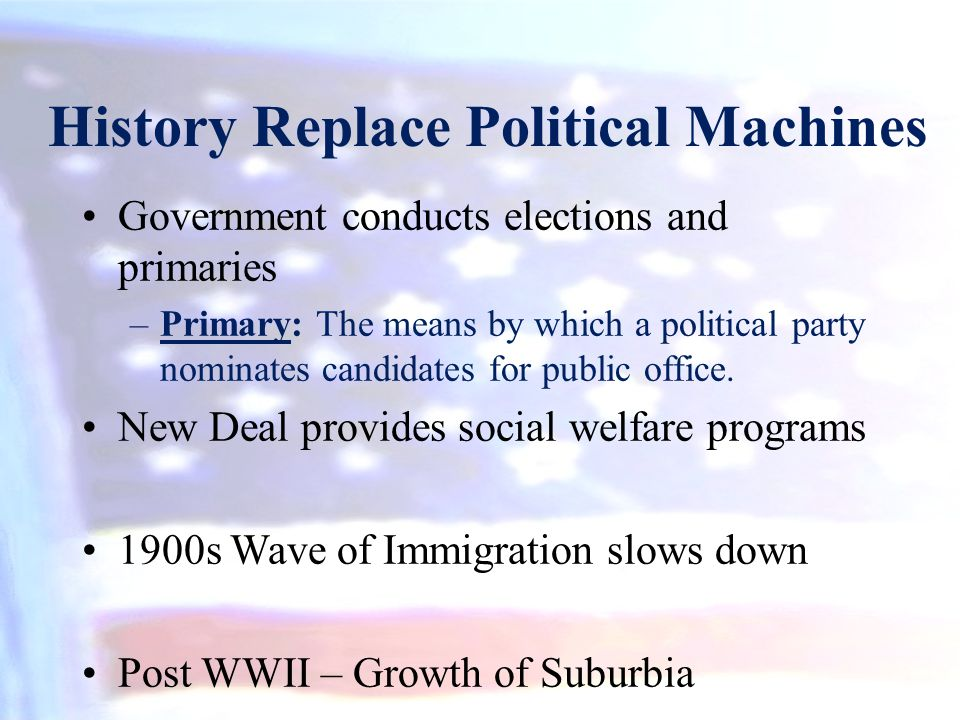 History Replace Political Machines Government conducts elections and primaries –Primary: The means by which a political party nominates candidates for