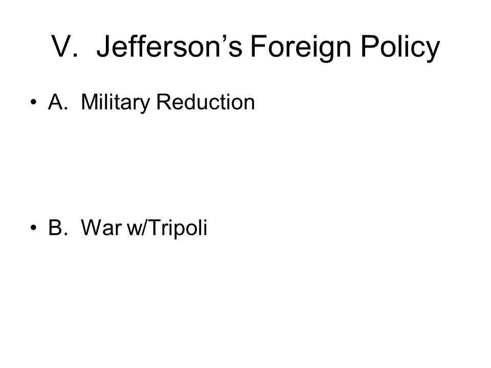 V. Jefferson's Foreign Policy A. Military Reduction B. War w/Tripoli