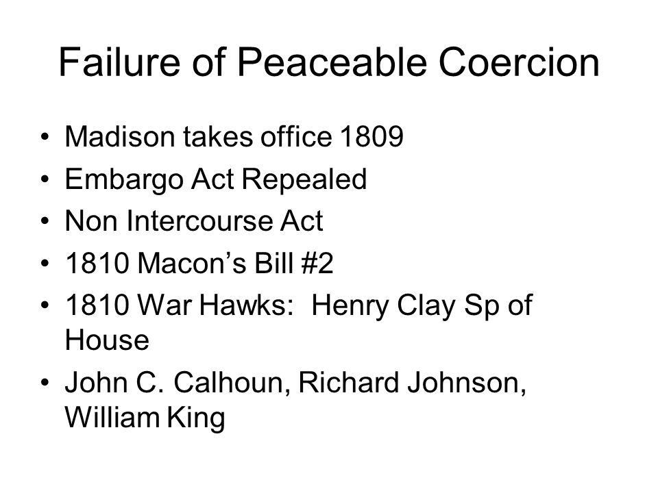Failure of Peaceable Coercion Madison takes office 1809 Embargo Act Repealed Non Intercourse Act 1810 Macon's Bill #2 1810 War Hawks: Henry Clay Sp of House John C.
