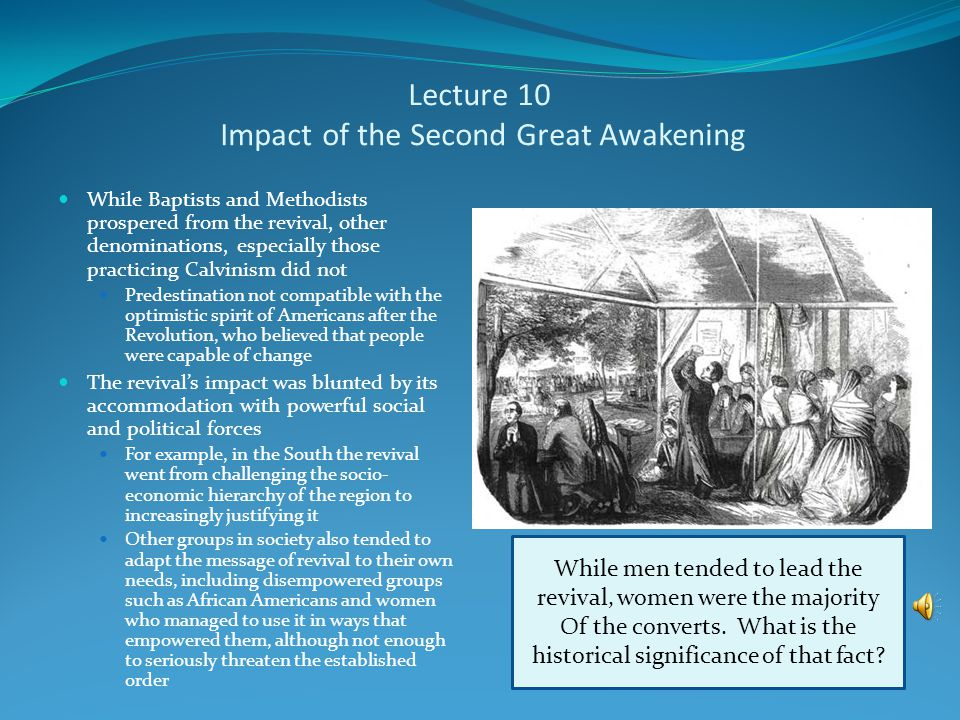Lecture 10 The Second Great Awakening A new wave of religious revivals began in the United States in the early years of the 19 th century This new revival was a boon to the Baptists and Methodists, both denominations whose operations were compatible with the egalitarian and democratic ideology of the American Revolution Camp Meetings The revival was spread in large part through camp meetings These were large gatherings of people for several days of continuous religious activity, which focused on getting people to have a conversion experience Not all the momentum of the revival came from camp meetings Methodists also increased their numbers through the work of itinerant preachers, the so-called circuit riders People overcome by the Holy Spirit during a sermon at a camp meeting Such emotionalism was quite common at these gatherings