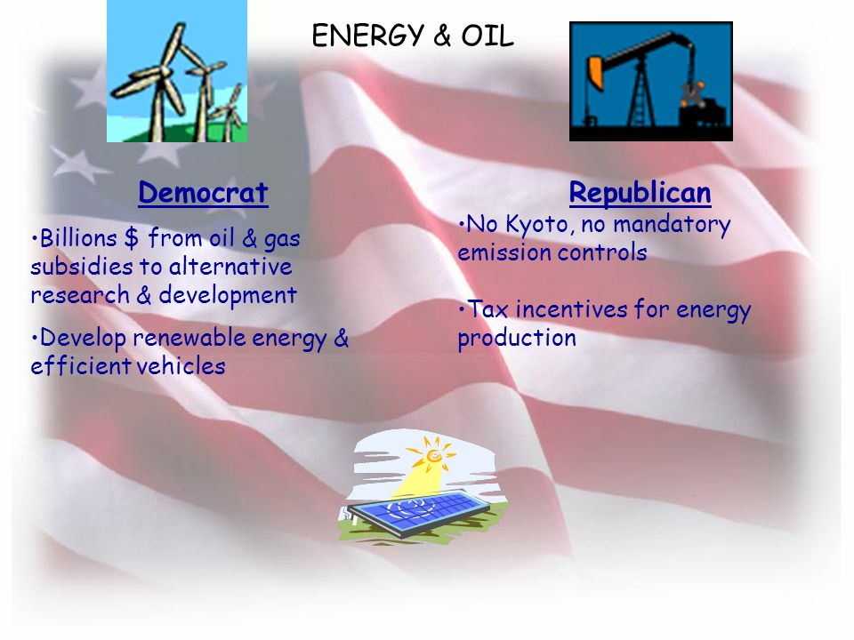 ENERGY & OIL Democrat Billions $ from oil & gas subsidies to alternative research & development Develop renewable energy & efficient vehicles Republican No Kyoto, no mandatory emission controls Tax incentives for energy production