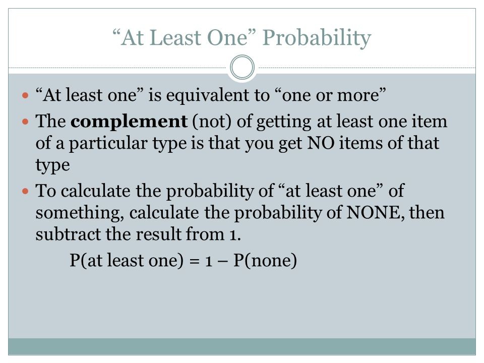 At Least One Probability At least one is equivalent to one or more The complement (not) of getting at least one item of a particular type is that you get NO items of that type To calculate the probability of at least one of something, calculate the probability of NONE, then subtract the result from 1.