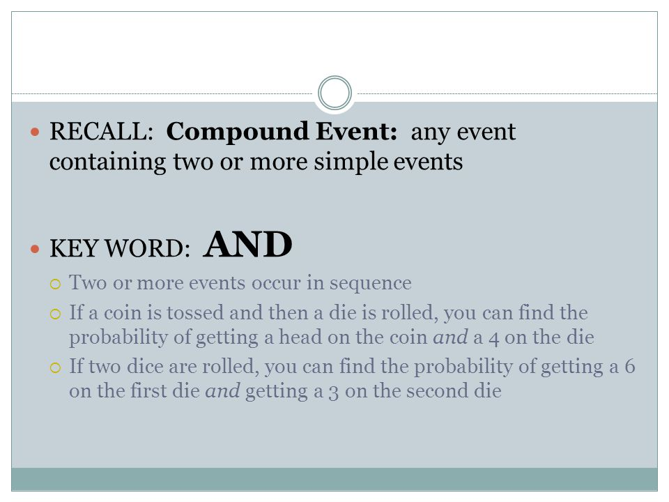 RECALL: Compound Event: any event containing two or more simple events KEY WORD: AND  Two or more events occur in sequence  If a coin is tossed and then a die is rolled, you can find the probability of getting a head on the coin and a 4 on the die  If two dice are rolled, you can find the probability of getting a 6 on the first die and getting a 3 on the second die