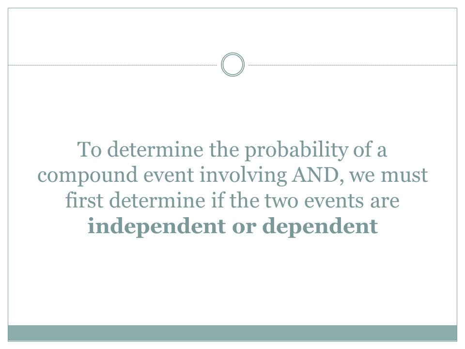 To determine the probability of a compound event involving AND, we must first determine if the two events are independent or dependent