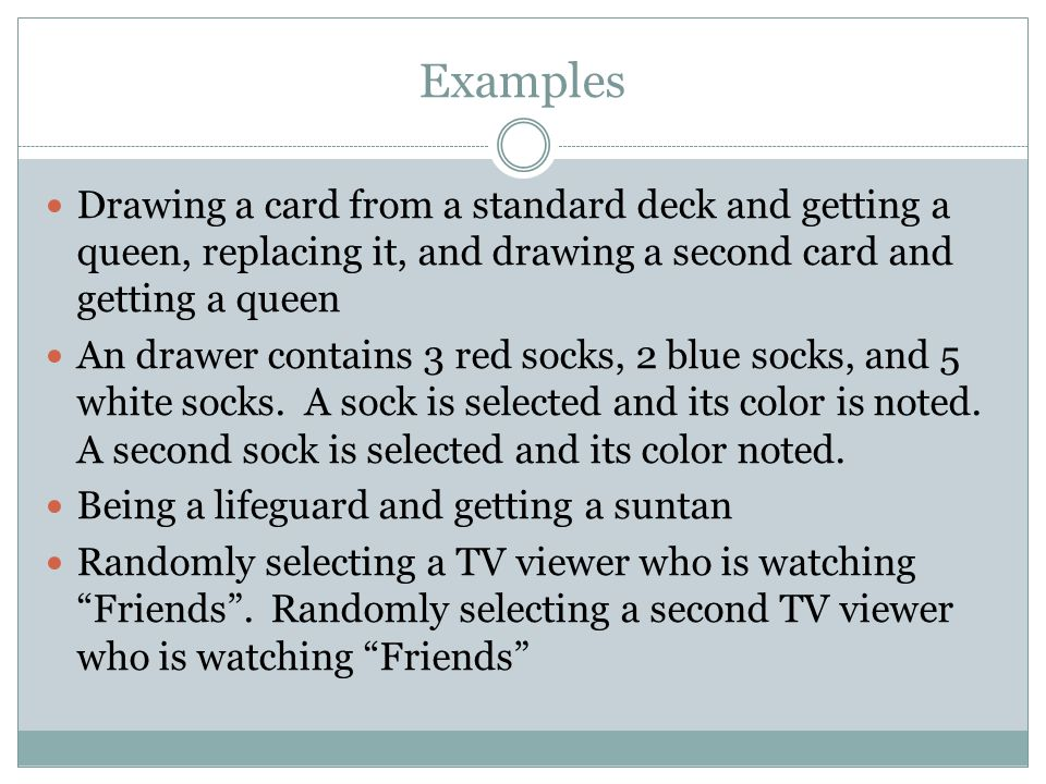 Examples Drawing a card from a standard deck and getting a queen, replacing it, and drawing a second card and getting a queen An drawer contains 3 red socks, 2 blue socks, and 5 white socks.