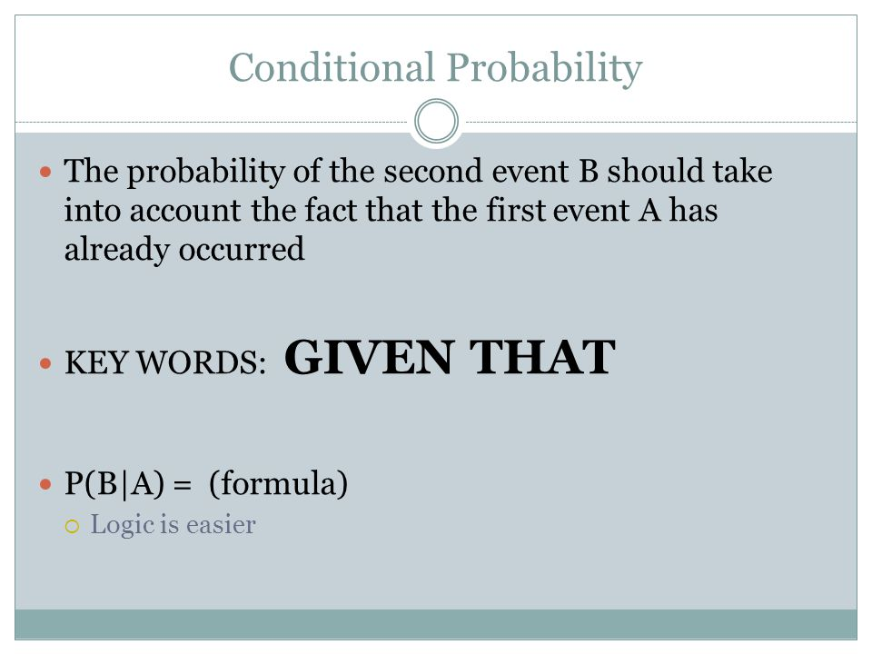 Conditional Probability The probability of the second event B should take into account the fact that the first event A has already occurred KEY WORDS: GIVEN THAT P(B|A) = (formula)  Logic is easier