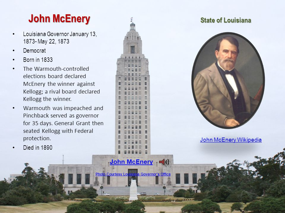 John McEnery Louisiana Governor January 13, 1873- May 22, 1873 Democrat Born in 1833 The Warmouth-controlled elections board declared McEnery the winner against Kellogg; a rival board declared Kellogg the winner.