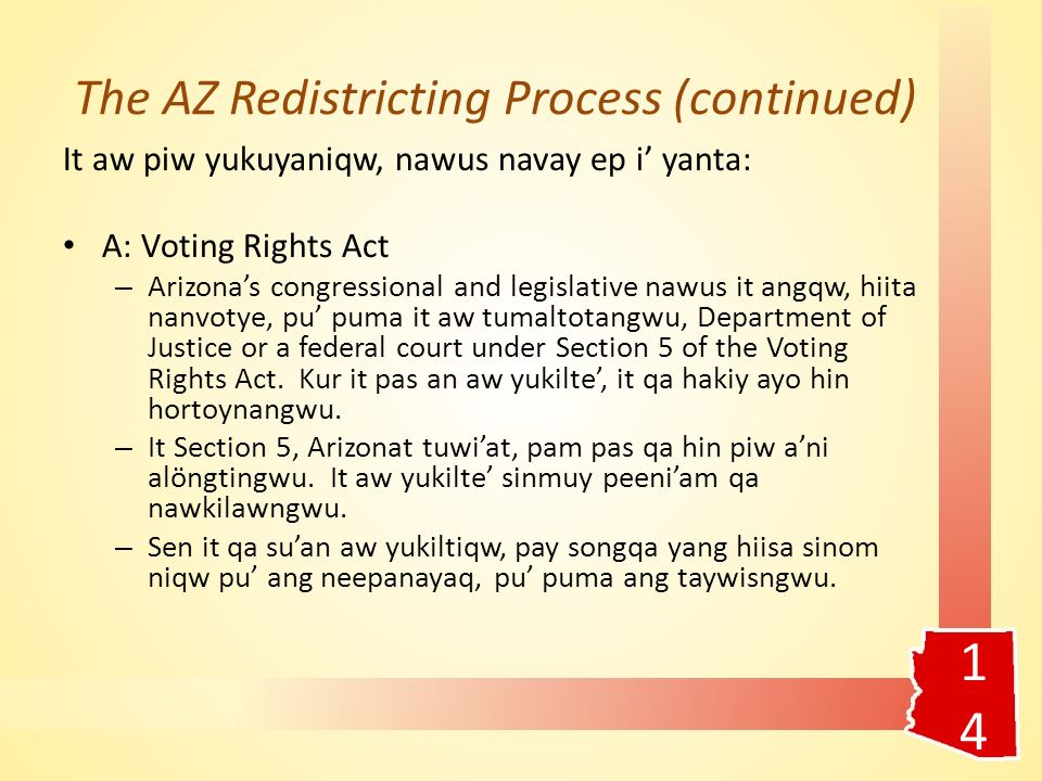 The AZ Redistricting Process (continued) It aw piw yukuyaniqw, nawus navay ep i' yanta: A: Voting Rights Act – Arizona's congressional and legislative nawus it angqw, hiita nanvotye, pu' puma it aw tumaltotangwu, Department of Justice or a federal court under Section 5 of the Voting Rights Act.