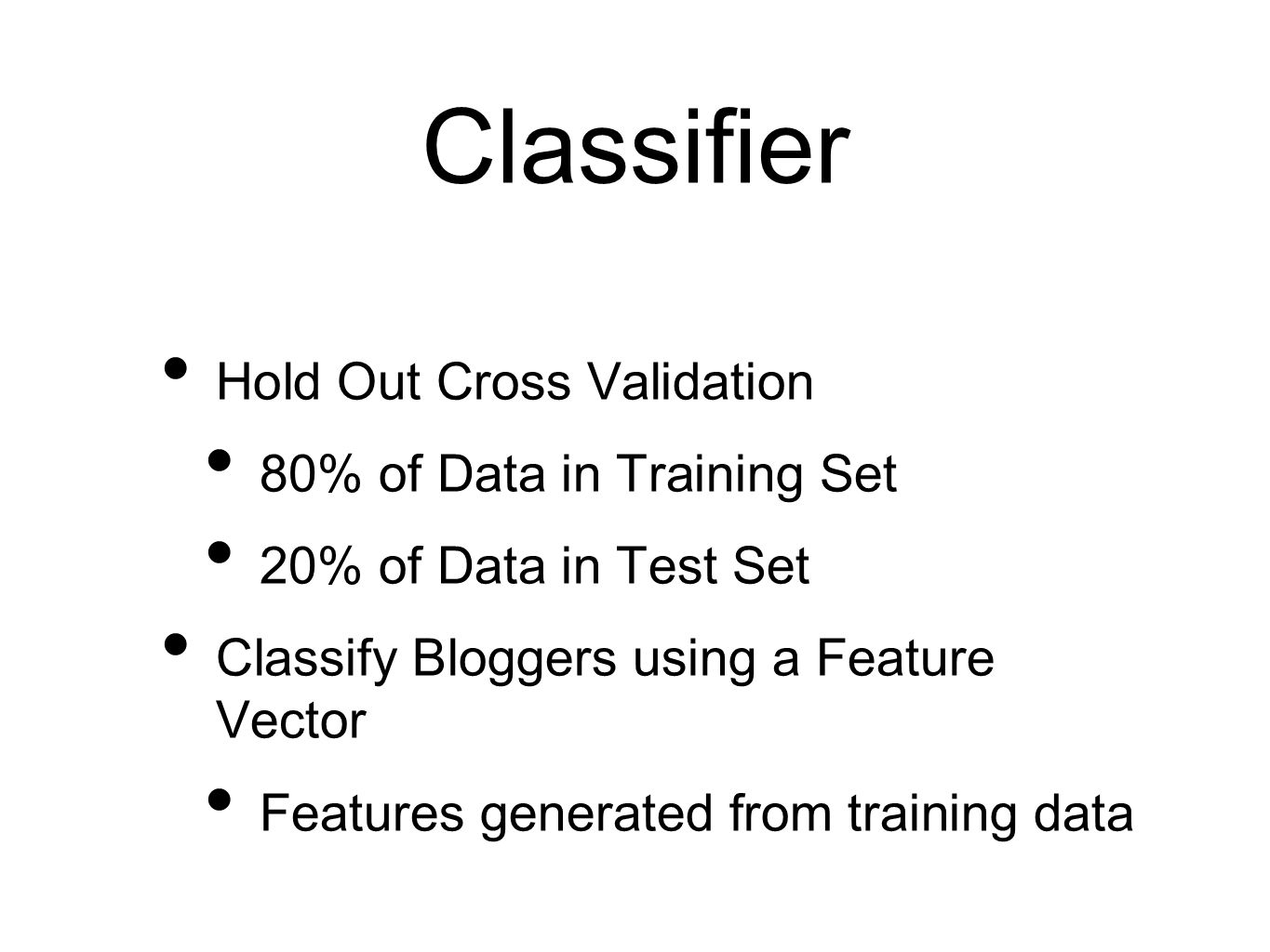 Classifier Hold Out Cross Validation 80% of Data in Training Set 20% of Data in Test Set Classify Bloggers using a Feature Vector Features generated f