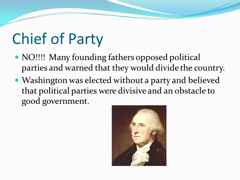 Chief of Party NO!!!! Many founding fathers opposed political parties and warned that they would divide the country. Washington was elected without a