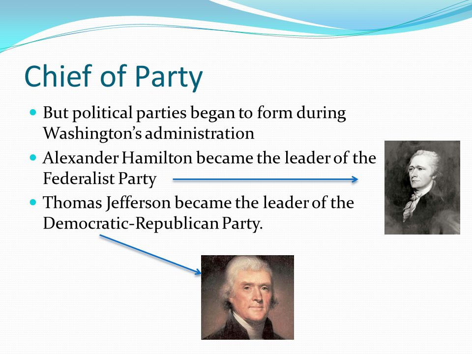 Chief of Party But political parties began to form during Washington's administration Alexander Hamilton became the leader of the Federalist Party Tho