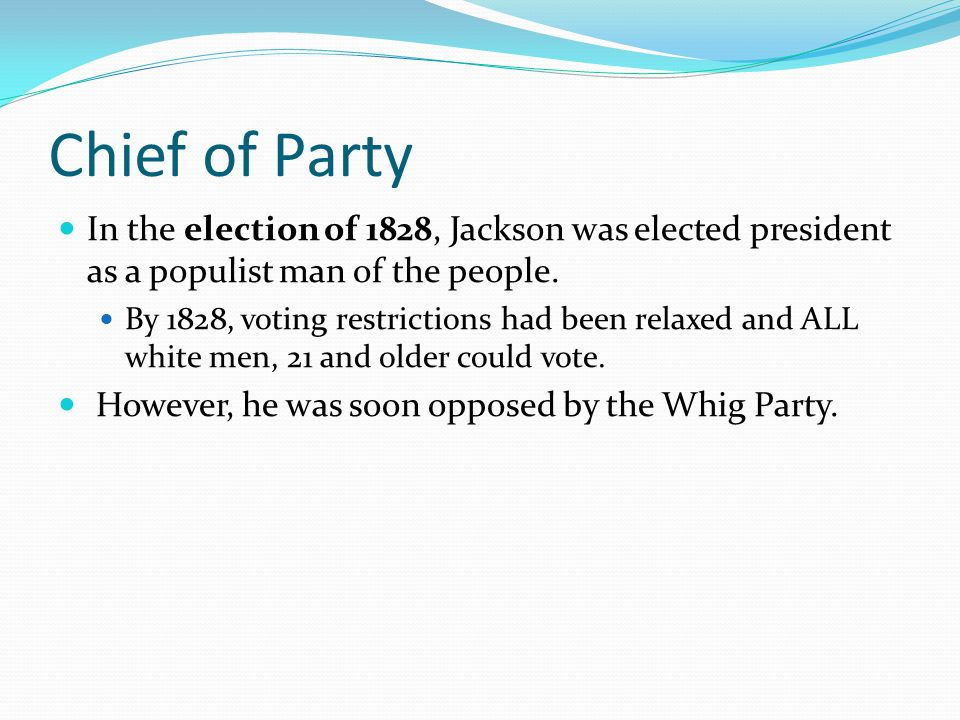 Chief of Party In the election of 1828, Jackson was elected president as a populist man of the people. By 1828, voting restrictions had been relaxed a