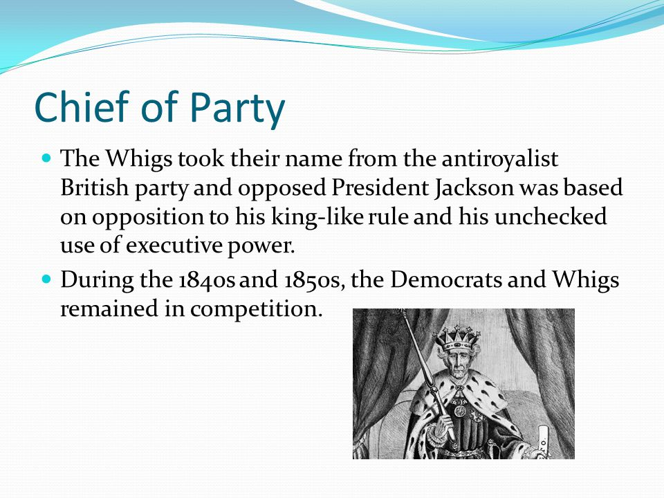 Chief of Party The Whigs took their name from the antiroyalist British party and opposed President Jackson was based on opposition to his king-like ru