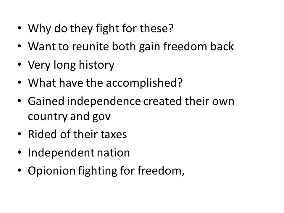 Why do they fight for these? Want to reunite both gain freedom back Very long history What have the accomplished? Gained independence created their ow