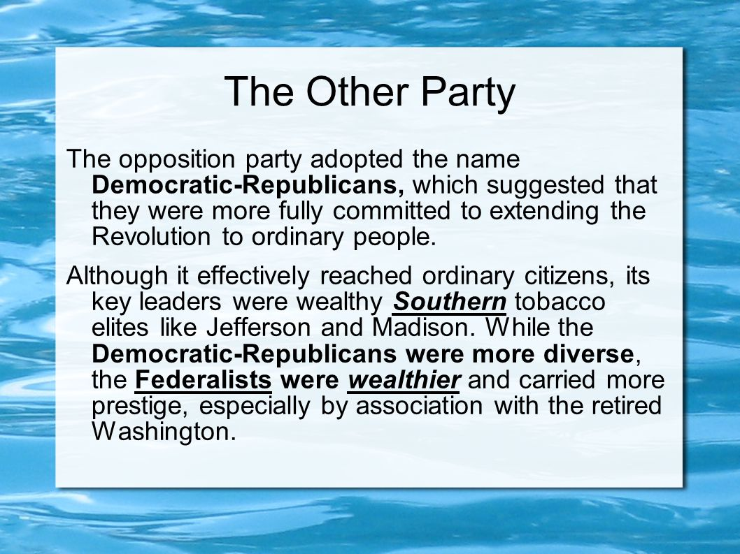 The Other Party The opposition party adopted the name Democratic-Republicans, which suggested that they were more fully committed to extending the Revolution to ordinary people.