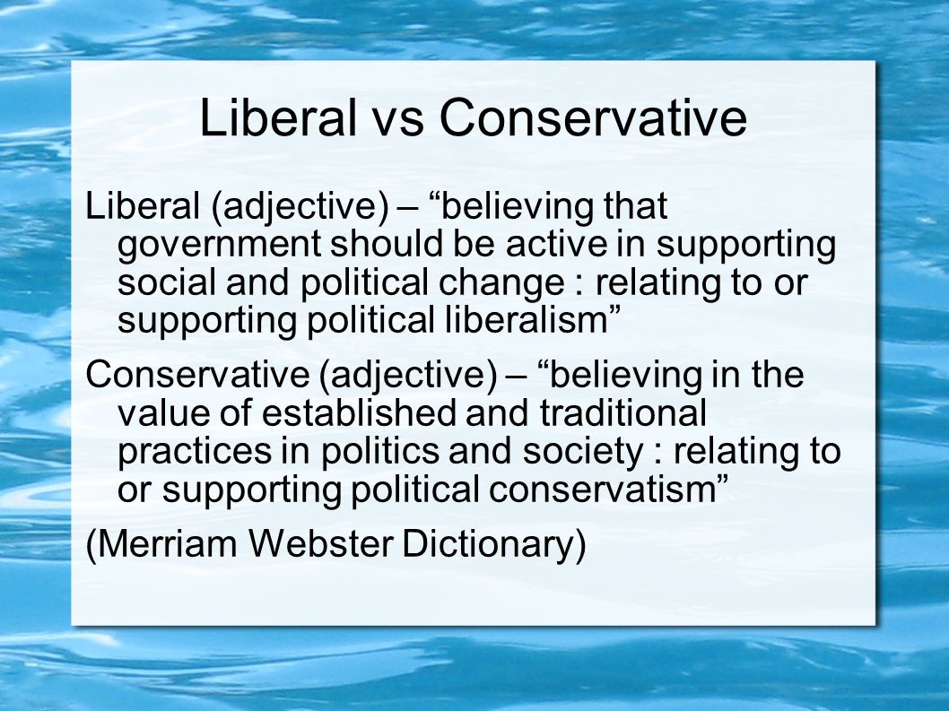 Liberal vs Conservative Liberal (adjective) – believing that government should be active in supporting social and political change : relating to or supporting political liberalism Conservative (adjective) – believing in the value of established and traditional practices in politics and society : relating to or supporting political conservatism (Merriam Webster Dictionary)