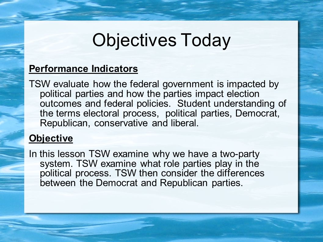 Objectives Today Performance Indicators TSW evaluate how the federal government is impacted by political parties and how the parties impact election outcomes and federal policies.