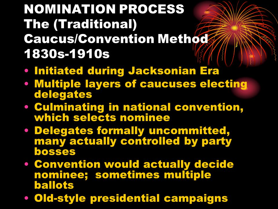 NOMINATION PROCESS The (Traditional) Caucus/Convention Method 1830s-1910s Initiated during Jacksonian Era Multiple layers of caucuses electing delegates Culminating in national convention, which selects nominee Delegates formally uncommitted, many actually controlled by party bosses Convention would actually decide nominee; sometimes multiple ballots Old-style presidential campaigns