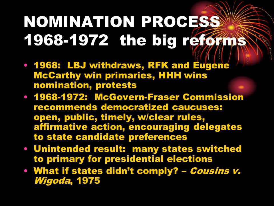 NOMINATION PROCESS: THE ERA OF ENDLESS REFORM (1972-present) 1972: McGovern victory followed by catastrophic general election loss 1976: Unknown Carter parlays early victory in Iowa to nomination, using Big Mo EARLY CRITIQUES OF NEW SYSTEM a.) excluded party bosses b.) voters too extreme and/or not sufficiently informed ( momentum too important) c.) too long and divisive d.) Iowa and NH too important e.) too many, or too few, candidates (depending on who you ask) ---the issue of proportionality