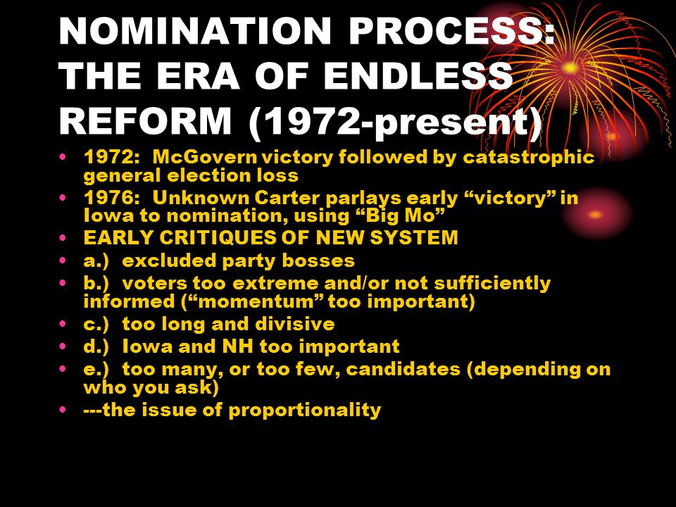 NOMINATION PROCESS: THE ERA OF ENDLESS REFORM (1972-present) IMPACT OF CAMPAIGN FINANCE REFORMS 1.) Federal matching funds in primaries (how to qualify), coupled with overall and state- by-state spending limits 2.) Big Federal subsidies for convention and general election campaign, coupled with spending limits Do proportionality and $$ encourage nuisance candidates to stay in the race.