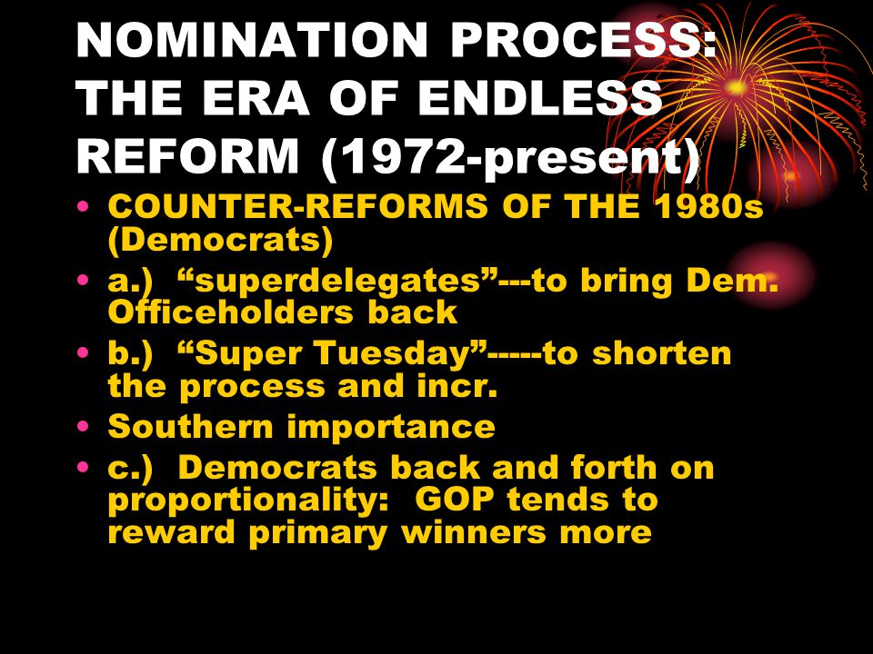 NOMINATION PROCESS: THE ERA OF ENDLESS REFORM (1972-present) MOST RECENT DEVELOPMENTS More and more frontloading % of delegates selected by the 7 th week of the primary/caucus season 1972 D 17%, R 17% 1980 D 43%, R 37% 1992 D 43%, R 46% 1996 D 74%, R 77% 2000 D 65%, R 68%