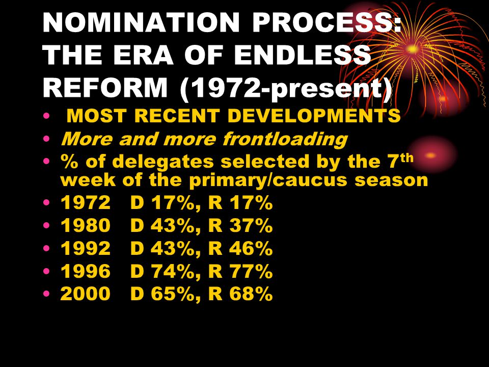 NOMINATION PROCESS: THE ERA OF ENDLESS REFORM (1972-present Front-loading continued Dates on which winning candidates clinched nominations 1972 Democrat July 11 th (during convention) 1976 Democrat June 24 th, Republican August 16 th (during convention) 1980 Democrat June 3 rd, Republican May 24 th 1984 Democrat June 6 th 1988 Democrat June 7 th, Republican April 26 th 1992 Democrat June 2 nd, Republican May 5 th 1996 Republican March 26 th 2000 Democrat and Republican, March 14 2004 Democrat March 13 2008 Democrat June 3, Republican March 5th