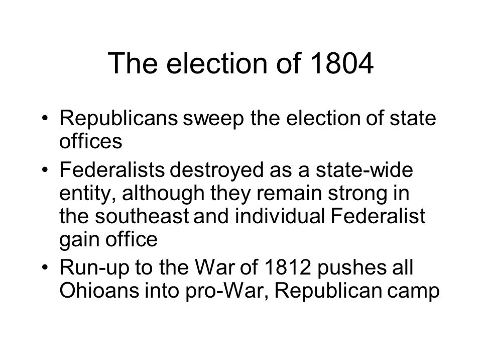 The election of 1804 Republicans sweep the election of state offices Federalists destroyed as a state-wide entity, although they remain strong in the southeast and individual Federalist gain office Run-up to the War of 1812 pushes all Ohioans into pro-War, Republican camp