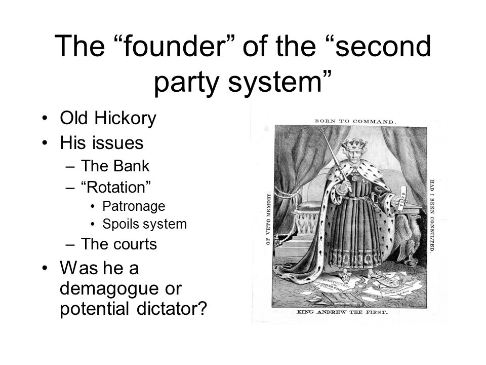 The founder of the second party system Old Hickory His issues –The Bank – Rotation Patronage Spoils system –The courts Was he a demagogue or potential dictator?