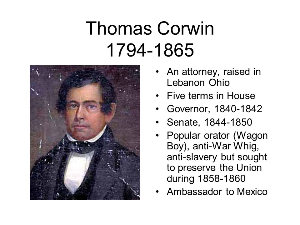 Thomas Corwin 1794-1865 An attorney, raised in Lebanon Ohio Five terms in House Governor, 1840-1842 Senate, 1844-1850 Popular orator (Wagon Boy), anti-War Whig, anti-slavery but sought to preserve the Union during 1858-1860 Ambassador to Mexico