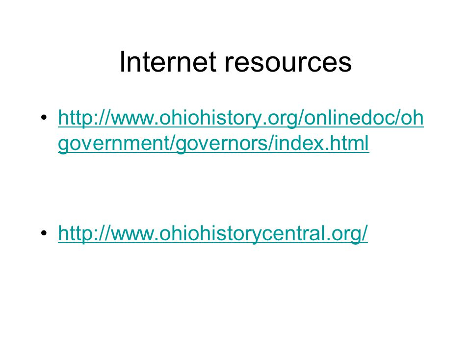 Internet resources http://www.ohiohistory.org/onlinedoc/oh government/governors/index.htmlhttp://www.ohiohistory.org/onlinedoc/oh government/governors/index.html http://www.ohiohistorycentral.org/