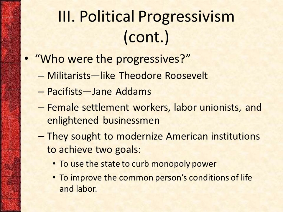 "III. Political Progressivism (cont.) ""Who were the progressives?"" – Militarists—like Theodore Roosevelt – Pacifists—Jane Addams – Female settlement wo"