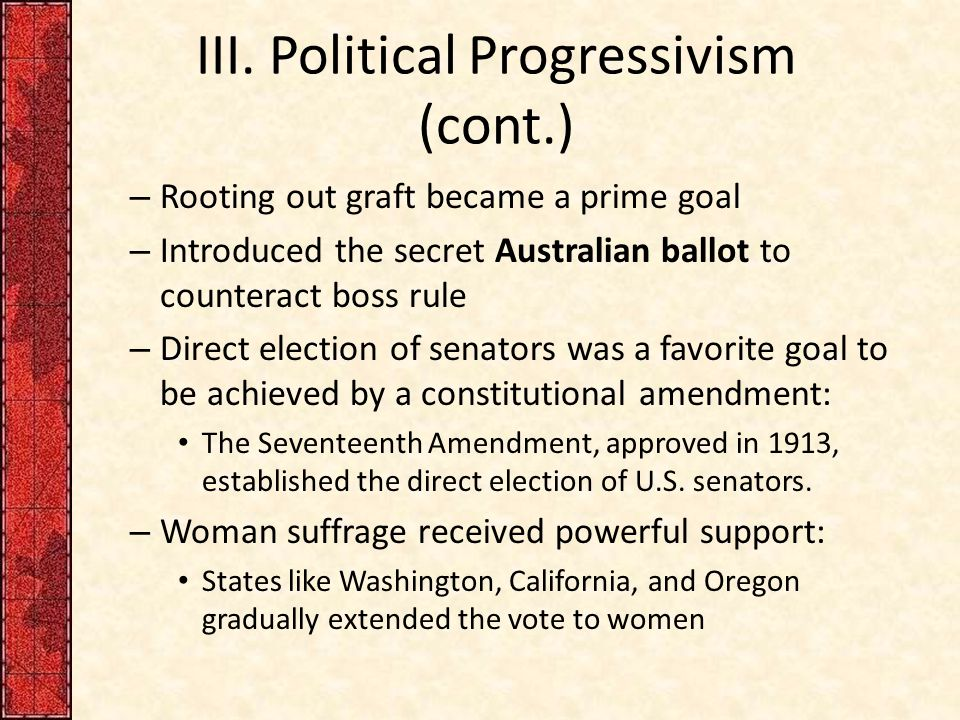 III. Political Progressivism (cont.) – Rooting out graft became a prime goal – Introduced the secret Australian ballot to counteract boss rule – Direc