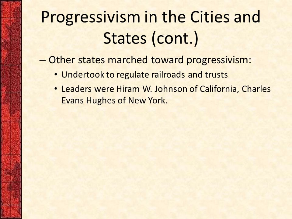 Progressivism in the Cities and States (cont.) – Other states marched toward progressivism: Undertook to regulate railroads and trusts Leaders were Hi