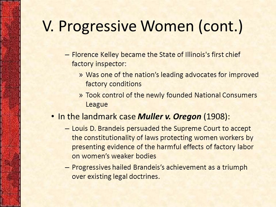 V. Progressive Women (cont.) – Florence Kelley became the State of Illinois's first chief factory inspector: » Was one of the nation's leading advocat