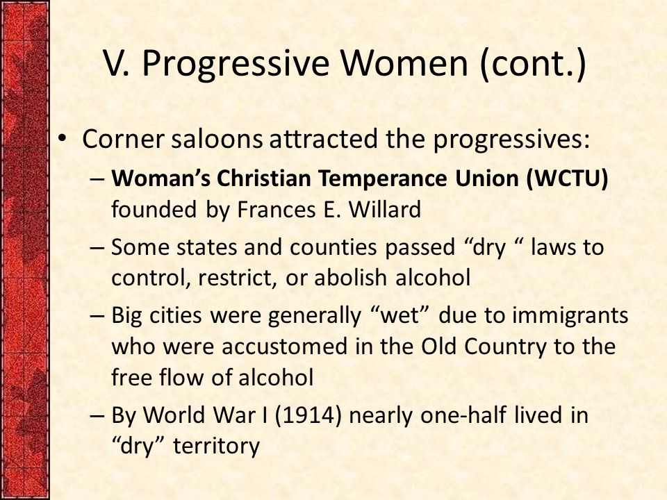 V. Progressive Women (cont.) Corner saloons attracted the progressives: – Woman's Christian Temperance Union (WCTU) founded by Frances E. Willard – So