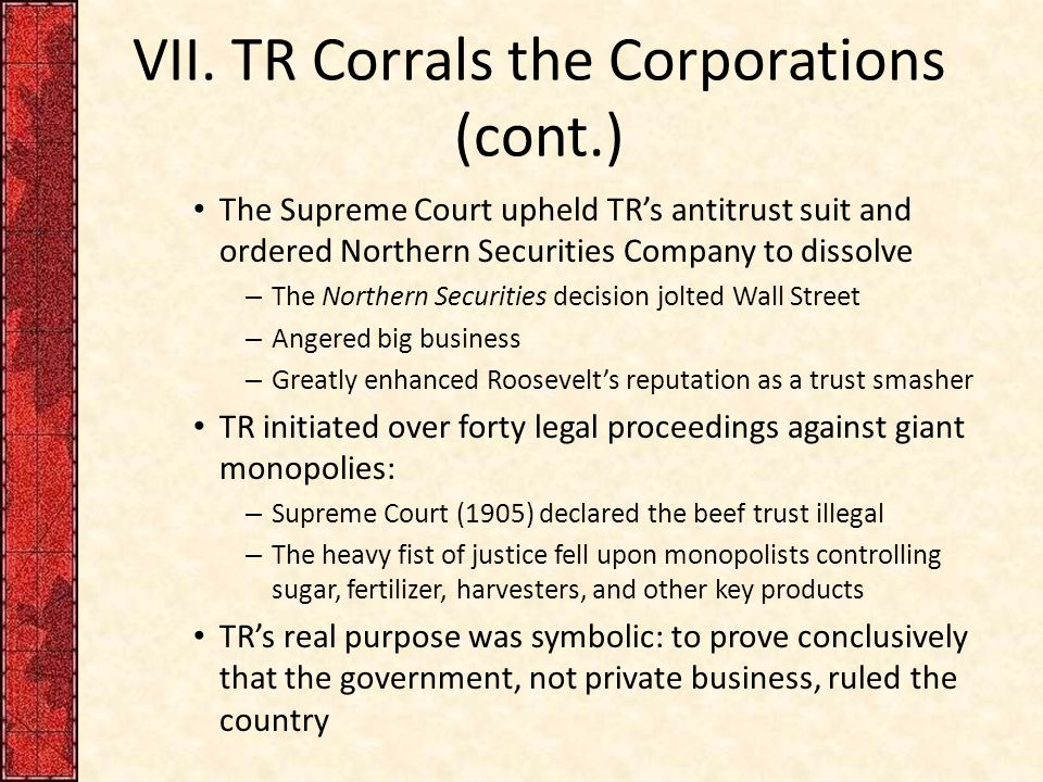 VII. TR Corrals the Corporations (cont.) The Supreme Court upheld TR's antitrust suit and ordered Northern Securities Company to dissolve – The Northe
