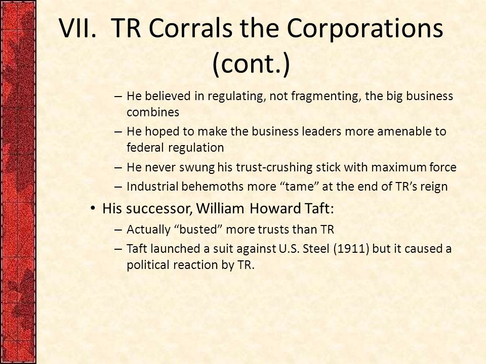 VII. TR Corrals the Corporations (cont.) – He believed in regulating, not fragmenting, the big business combines – He hoped to make the business leade